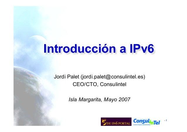 - 1Jordi Palet (jordi.palet@consulintel.es)CEO/CTO, ConsulintelIsla Margarita, Mayo 2007Introducción a IPv6