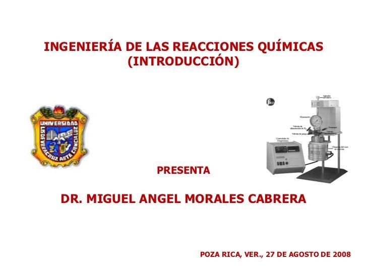 INGENIERÍA DE LAS REACCIONES QUÍMICAS (INTRODUCCIÓN) PRESENTA DR. MIGUEL ANGEL MORALES CABRERA POZA RICA, VER., 27 DE AGOS...
