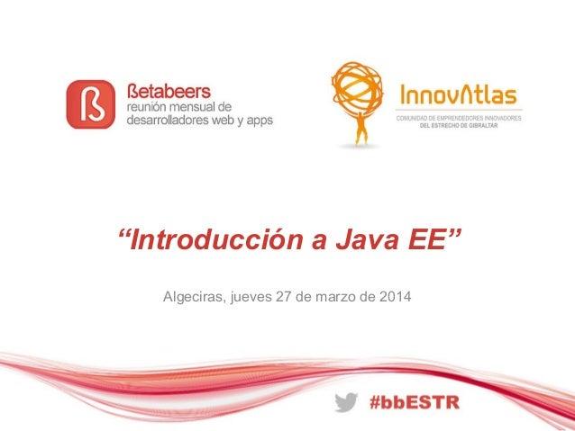 """""""Introducción a Java EE"""" Algeciras, jueves 27 de marzo de 2014"""
