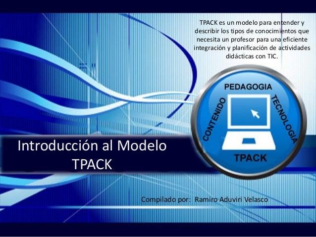 Introducción al Modelo TPACK TPACK es un modelo para entender y describir los tipos de conocimientos que necesita un profe...