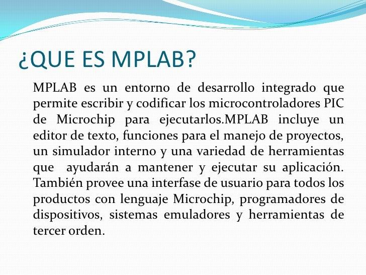¿QUE ES MPLAB?<br />MPLAB es un entorno de desarrollo integrado que  permite escribir y codificar los microcontroladores ...