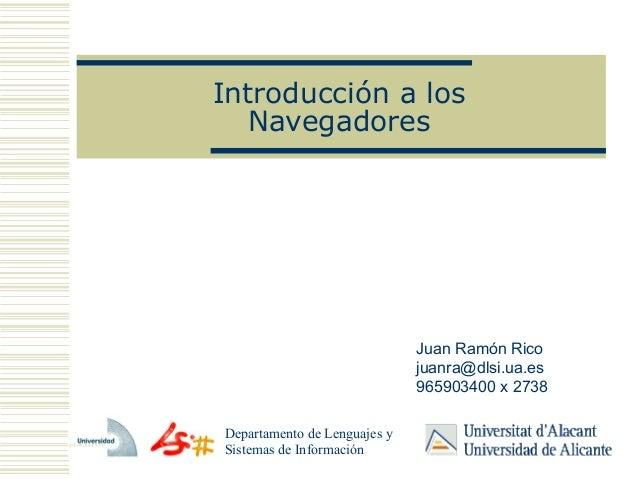 Introducción a losNavegadoresDepartamento de Lenguajes ySistemas de InformaciónJuan Ramón Ricojuanra@dlsi.ua.es965903400 x...