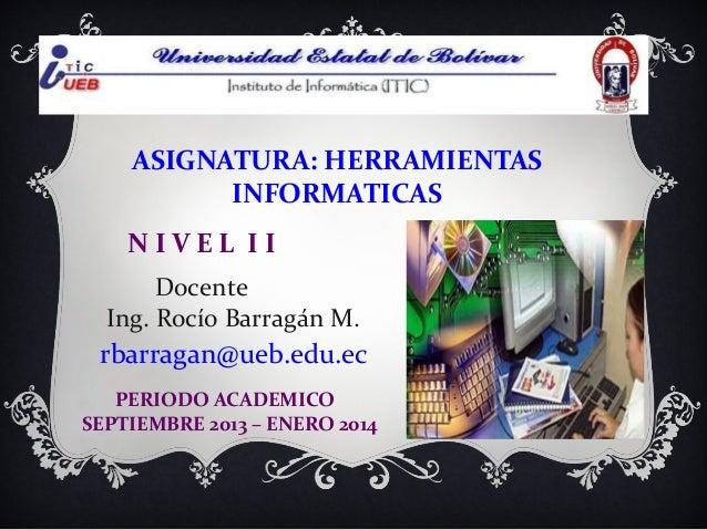 ASIGNATURA: HERRAMIENTAS INFORMATICAS NIVEL II Docente Ing. Rocío Barragán M.  rbarragan@ueb.edu.ec PERIODO ACADEMICO SEPT...