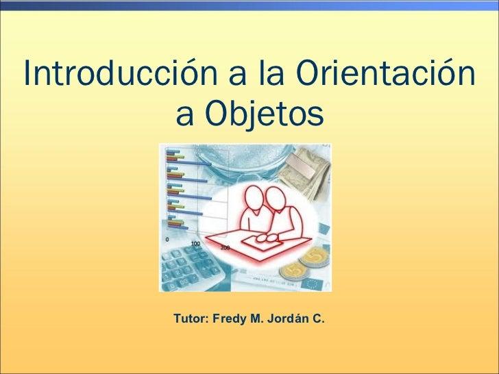 Introducción a la Orientación          a Objetos         Tutor: Fredy M. Jordán C.