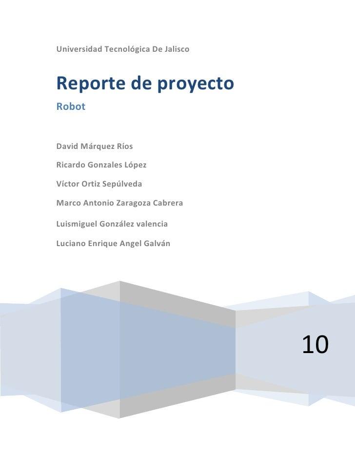 centercenterUniversidad Tecnológica De Jalisco10Reporte de proyectoRobotDavid Márquez RíosRicardo Gonzales LópezVíctor Ort...