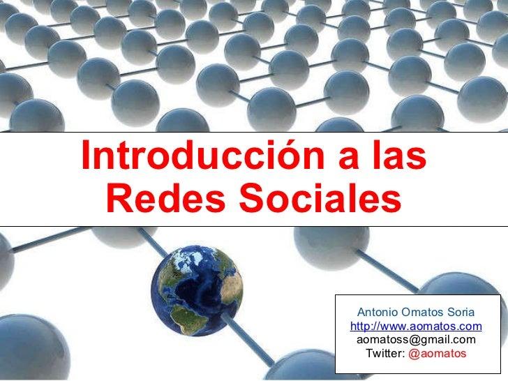 Introducción a las Redes Sociales Antonio Omatos Soria http://www.aomatos.com [email_address] Twitter:  @aomatos