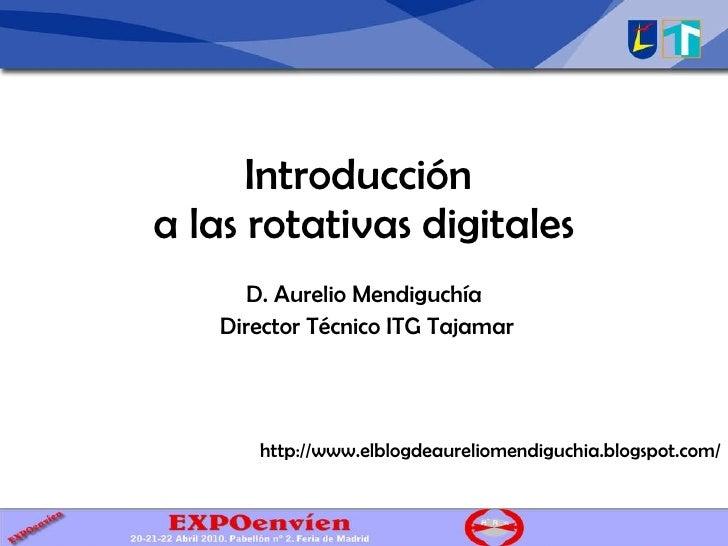 Introducción a las rotativas digitales D. Aurelio Mendiguchía Director Técnico ITG Tajamar http://www.elblogdeaureliomendi...