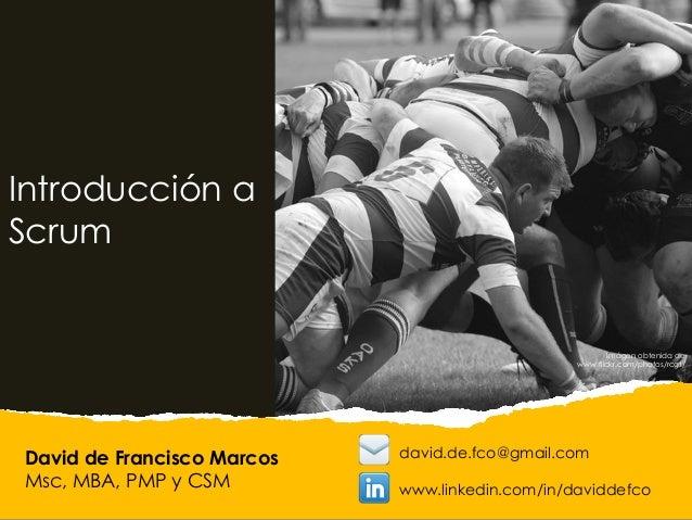David de Francisco Marcos Msc, MBA, PMP y CSM Introducción a Scrum david.de.fco@gmail.com www.linkedin.com/in/daviddefco I...
