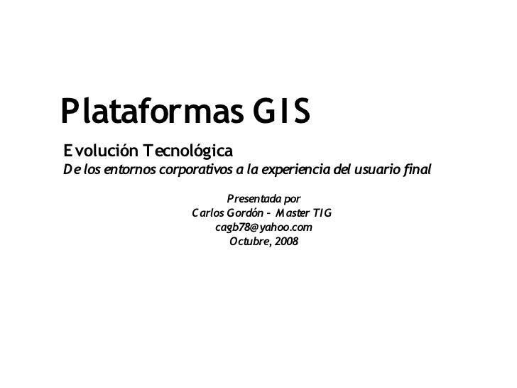 Plataformas G I S Evolución Tecnológica De los entornos corporativos a la experiencia del usuario final                   ...