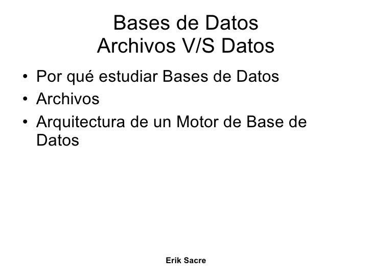 Bases de Datos Archivos V/S Datos <ul><li>Por qué estudiar Bases de Datos </li></ul><ul><li>Archivos </li></ul><ul><li>Arq...