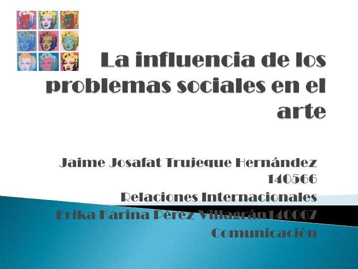 La influencia de los problemas sociales en el arte<br />Jaime Josafat Trujeque Hernández 140566<br />Relaciones Internacio...