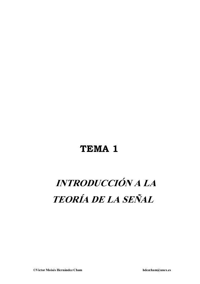 ©Victor Moisés Hernández Cham hdezcham@unex.es TEMA 1 INTRODUCCIÓN A LA TEORÍA DE LA SEÑAL