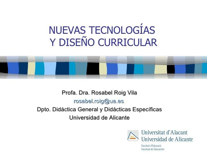 NUEVAS TECNOLOGÍAS  Y DISEÑO CURRICULAR Profa. Dra. Rosabel Roig Vila [email_address]   Dpto. Didáctica General y Didáctic...