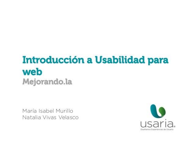 Introducción a Usabilidad para web Mejorando.la  María Isabel Murillo Natalia Vivas Velasco