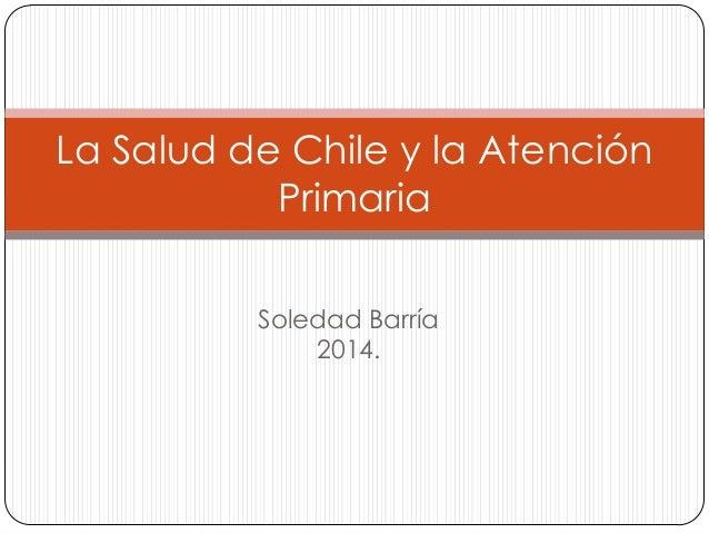 La Salud de Chile y la Atención Primaria Soledad Barría 2014.