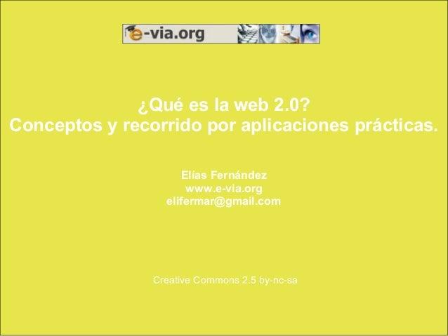 ¿Qué es la web 2.0?Conceptos y recorrido por aplicaciones prácticas.                     Elías Fernández                  ...