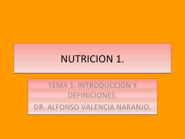 NUTRICION 1. TEMA 1. INTRODUCCIÓN Y DEFINICIONES. DR. ALFONSO VALENCIA NARANJO.