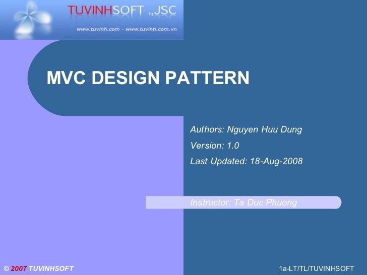 MVC DESIGN PATTERN ©  2007   TUVINHSOFT 1a-LT/TL/TUVINHSOFT Authors: Nguyen Huu Dung Version: 1.0 Last Updated: 18-Aug-200...