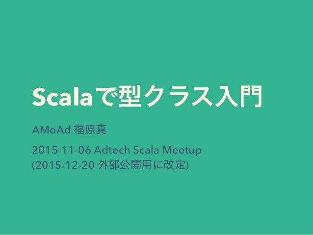 Scalaで型クラス入門 AMoAd 福原真 2015-11-06 Adtech Scala Meetup (2015-12-20 外部公開用に改定)
