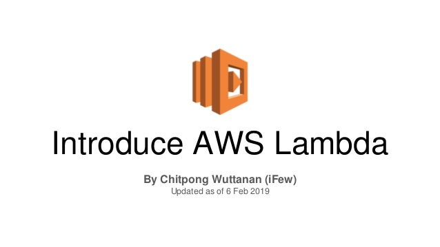 Introduce AWS Lambda By Chitpong Wuttanan (iFew) Updated as of 6 Feb 2019