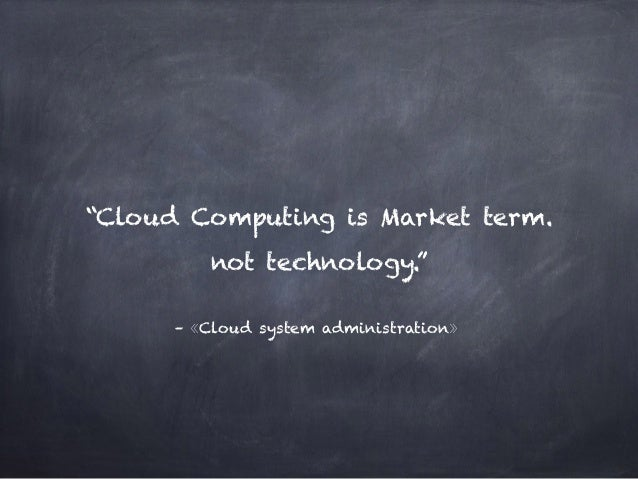 """–《Cloud system administration》 """"Cloud Computing is Market term. not technology."""""""
