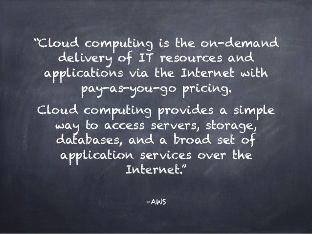 """–AWS """"Cloud computing is the on-demand delivery of IT resources and applications via the Internet with pay-as-you-go prici..."""