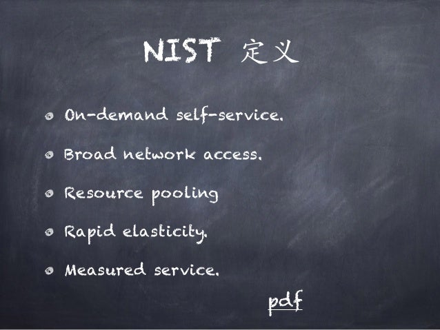 NIST 定义 On-demand self-service. Broad network access. Resource pooling Rapid elasticity. Measured service. pdf