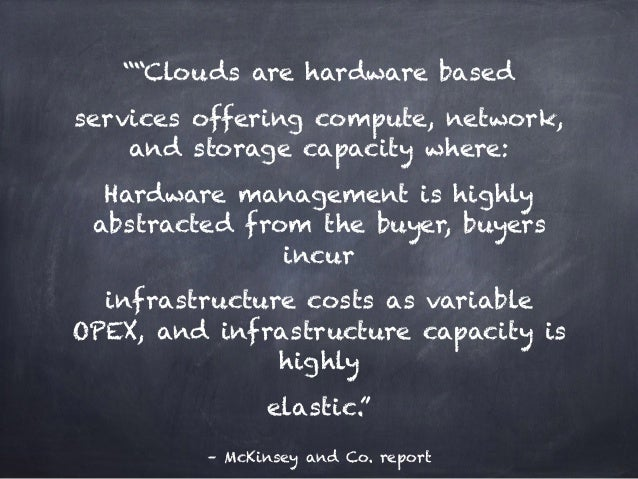 """– McKinsey and Co. report """"""""Clouds are hardware based services offering compute, network, and storage capacity where: Hard..."""