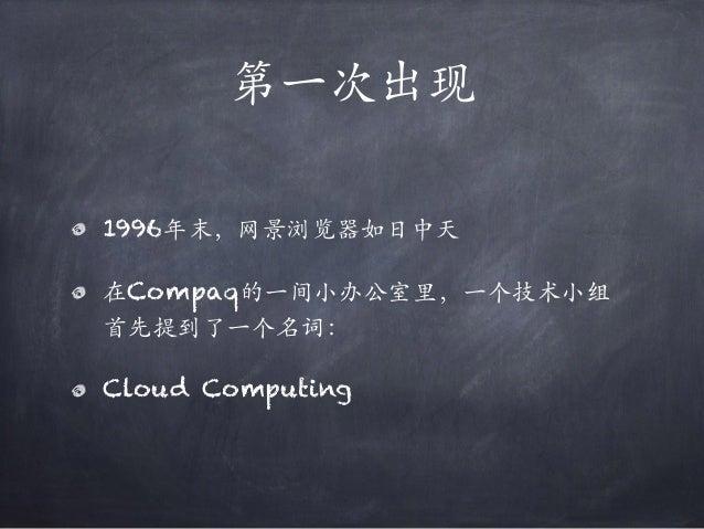 第⼀次出现 1996年末,⽹景浏览器如日中天 在Compaq的⼀间小办公室里,⼀个技术小组 首先提到了⼀个名词: Cloud Computing