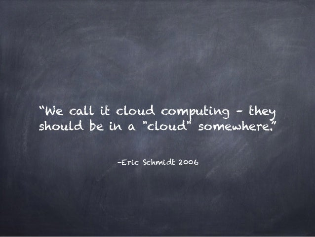 """–Eric Schmidt 2006 """"We call it cloud computing – they should be in a """"cloud"""" somewhere."""""""