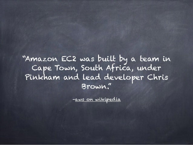 """–aws on wikipedia """"Amazon EC2 was built by a team in Cape Town, South Africa, under Pinkham and lead developer Chris Brown..."""