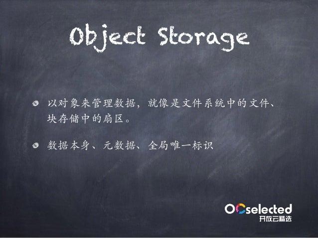 Object Storage 以对象来管理数据,就像是⽂件系统中的⽂件、 块存储中的扇区。 数据本身、元数据、全局唯⼀标识