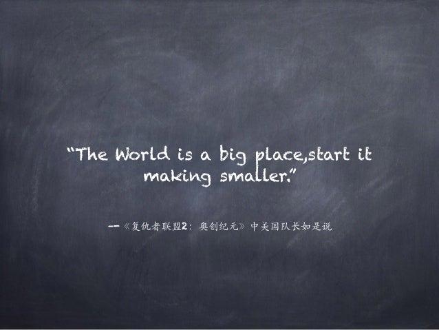 "–-《复仇者联盟2:奥创纪元》中美国队长如是说 ""The World is a big place,start it making smaller."""