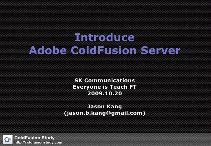 IntroduceAdobe ColdFusion Server<br />SK Communications<br />Everyone is Teach FT<br />2009.10.20<br />Jason Kang(jason.b....