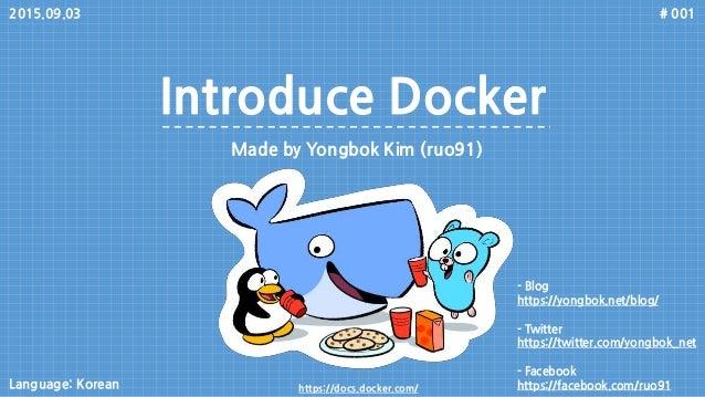Introduce Docker Made by Yongbok Kim (ruo91) # 001 - Blog https://yongbok.net/blog/ - Twitter https://twitter.com/yongbok_...