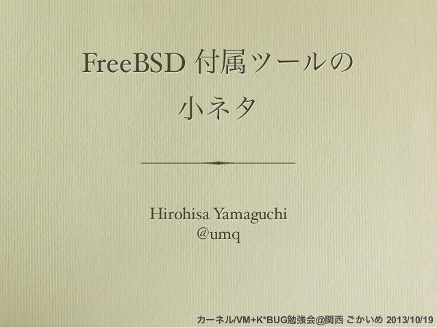 FreeBSD 付属ツールの 小ネタ  Hirohisa Yamaguchi @umq  カーネル/VM+K*BUG勉強会@関西 ごかいめ 2013/10/19