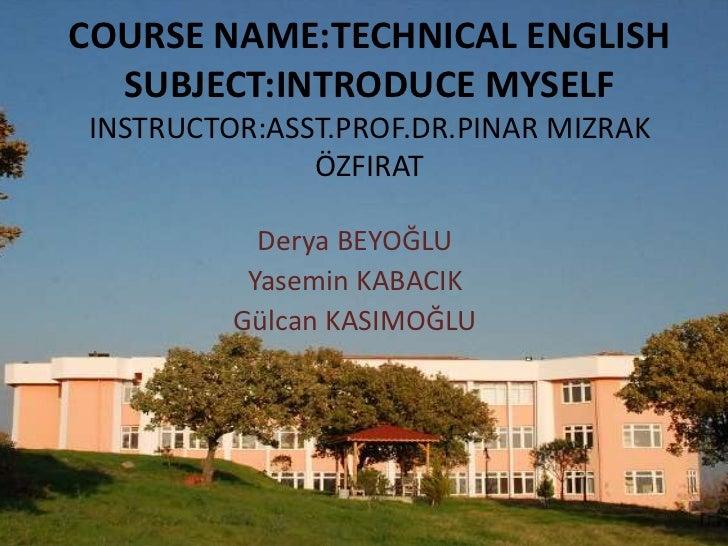 COURSE NAME:TECHNICAL ENGLISH  SUBJECT:INTRODUCE MYSELFINSTRUCTOR:ASST.PROF.DR.PINAR MIZRAK              ÖZFIRAT          ...