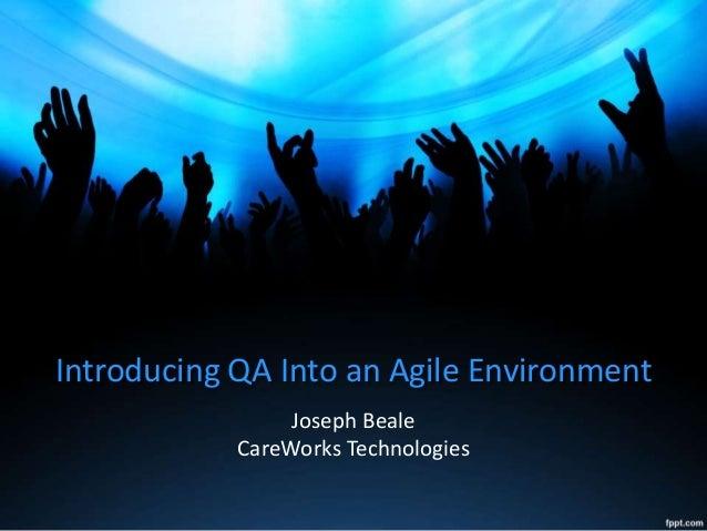 Introducing QA Into an Agile Environment Joseph Beale CareWorks Technologies