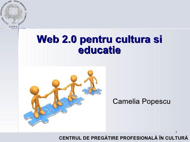 Web 2.0 pentru cultur a si educatie Camelia Popescu
