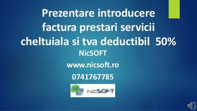 Prezentare introducere  factura prestari servicii  cheltuiala si tva deductibil 50%  NicSOFT  www.nicsoft.ro  0741767785
