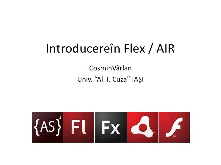 "Introducereîn Flex / AIR<br />CosminVârlan<br />Univ. ""Al. I. Cuza"" IAŞI<br />"