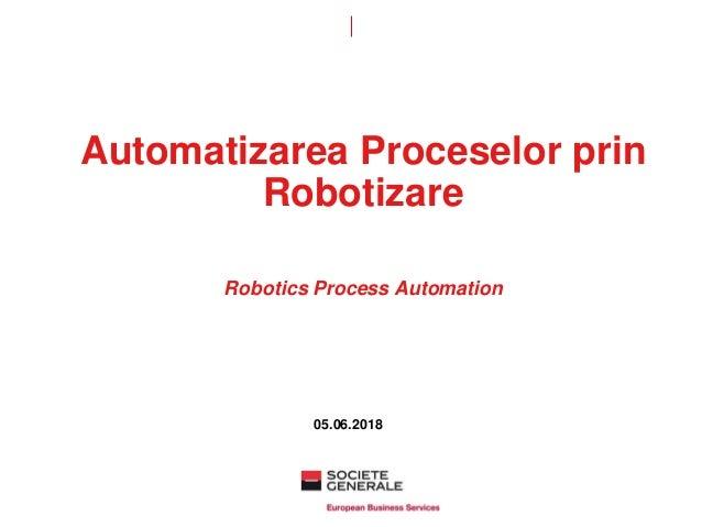 Automatizarea Proceselor prin Robotizare Robotics Process Automation 05.06.2018