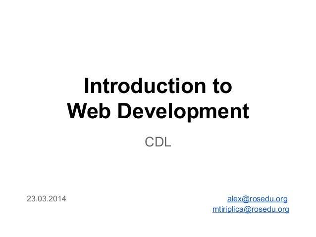 Introduction to Web Development CDL 23.03.2014 alex@rosedu.org mtiriplica@rosedu.org