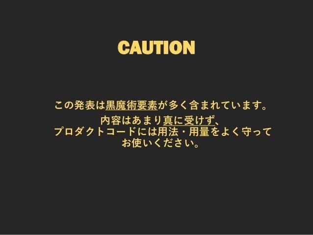 CAUTION この発表は黒魔術要素が多く含まれています。 内容はあまり真に受けず、 プロダクトコードには用法・用量をよく守って お使いください。