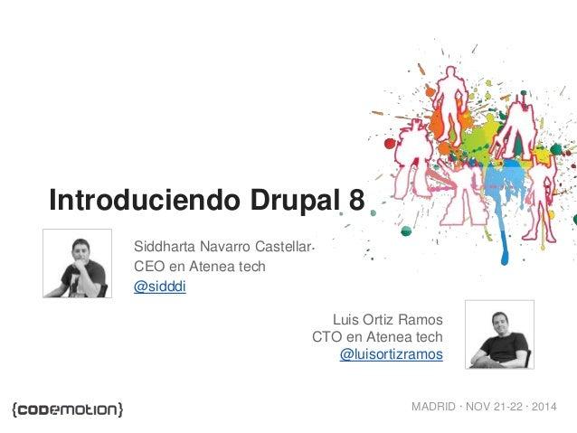 MADRID · NOV 21-22 · 2014 Introduciendo Drupal 8 Siddharta Navarro Castellar CEO en Atenea tech @sidddi Luis Ortiz Ramos C...