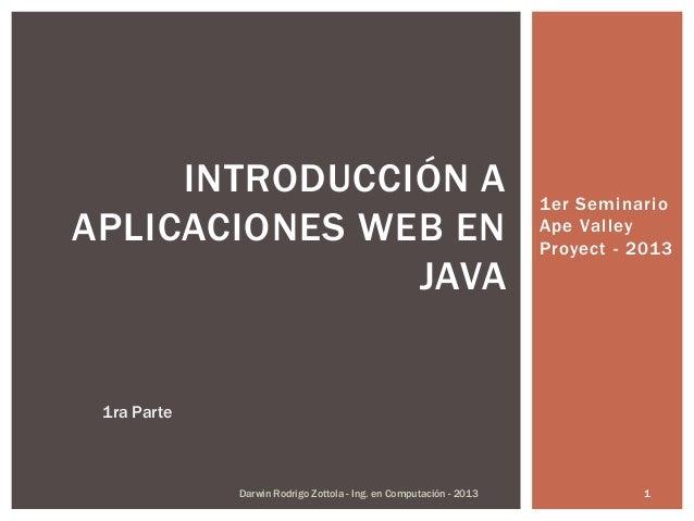 1er SeminarioApe ValleyProyect - 2013INTRODUCCIÓN AAPLICACIONES WEB ENJAVADarwin Rodrigo Zottola - Ing. en Computación - 2...