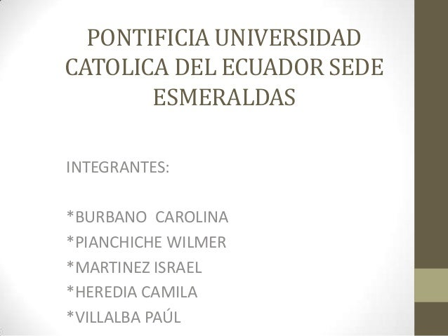 PONTIFICIA UNIVERSIDAD CATOLICA DEL ECUADOR SEDE ESMERALDAS INTEGRANTES: *BURBANO CAROLINA *PIANCHICHE WILMER *MARTINEZ IS...