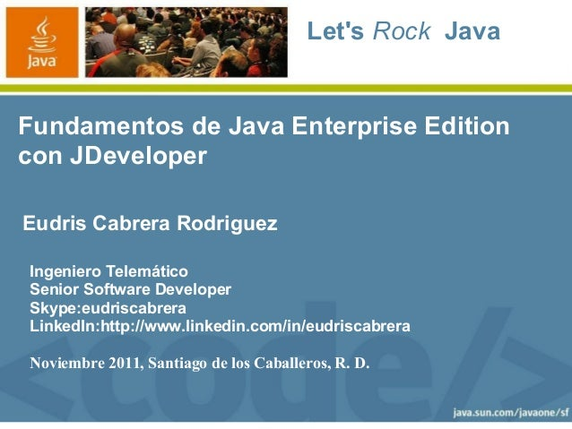 Lets Rock JavaFundamentos de Java Enterprise Editioncon JDeveloperEudris Cabrera RodriguezIngeniero TelemáticoSenior Softw...