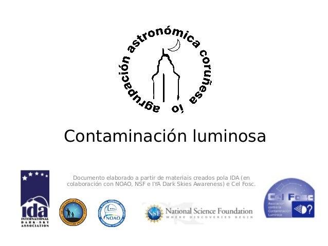 Contaminación luminosa Documento elaborado a partir de materiais creados pola IDA (en colaboración con NOAO, NSF e IYA Dar...