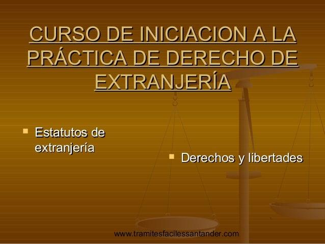 CURSO DE INICIACION A LA PRÁCTICA DE DERECHO DE EXTRANJERÍA   Estatutos de extranjería    Derechos y libertades  www.tra...